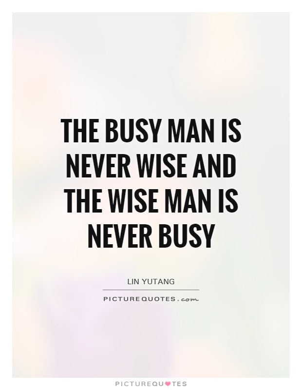the-busy-man-is-never-wise-and-the-wise-man-is-never-busy-quote-1